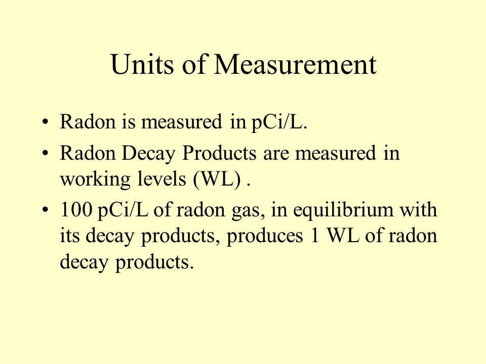 Units of Measurement Radon is measured in pCi/L.
