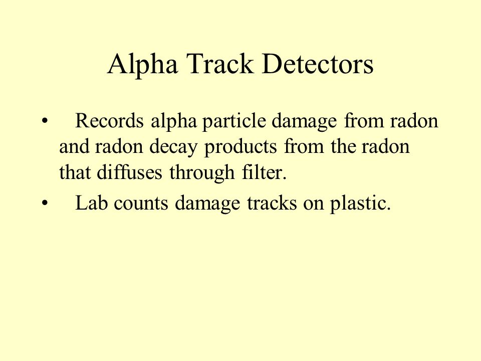 Alpha Track Detectors Records alpha particle damage from radon and radon decay products from the radon that diffuses through filter.