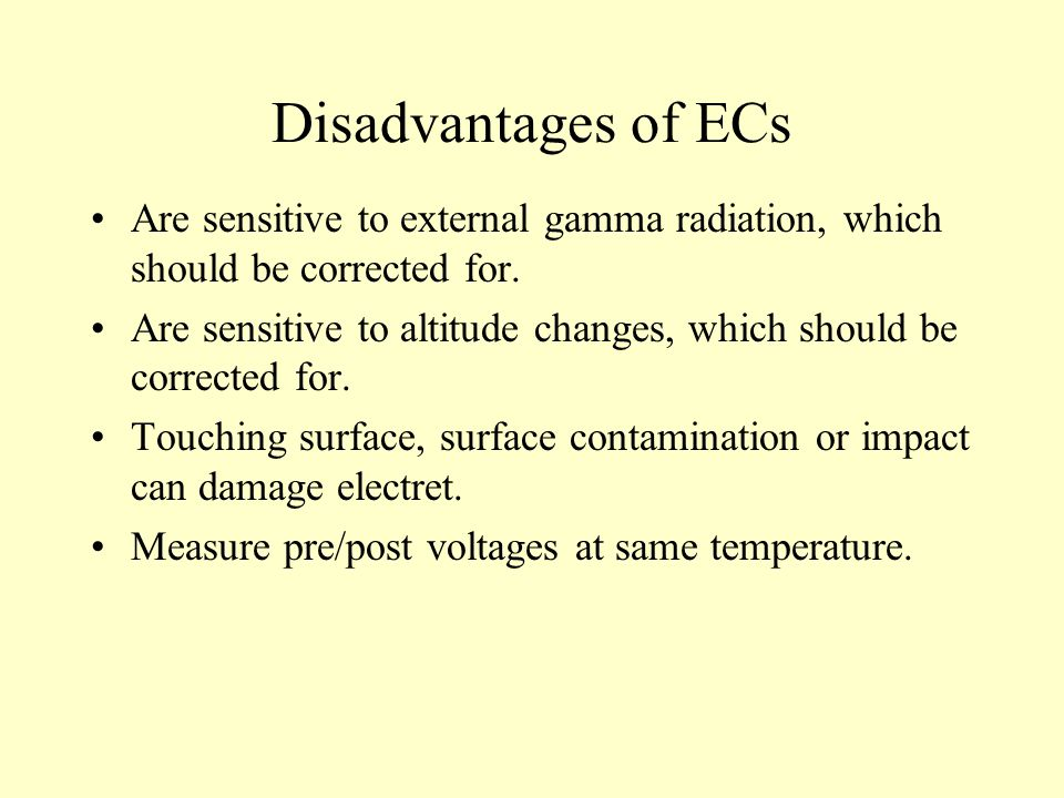 Disadvantages of ECs Are sensitive to external gamma radiation, which should be corrected for.