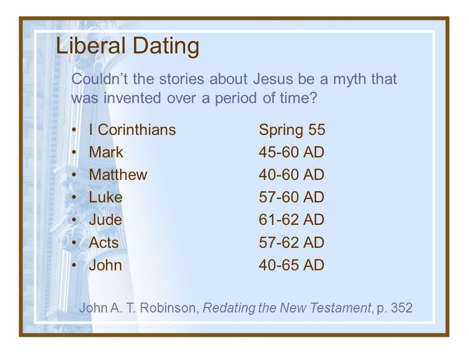 Liberal Dating Couldn't the stories about Jesus be a myth that was invented over a period of time I Corinthians Spring 55.