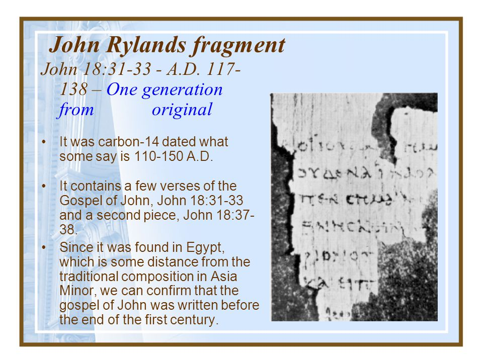 John Rylands fragment John 18:31-33 - A.D. 117- 138 – One generation from original. It was carbon-14 dated what some say is 110-150 A.D.