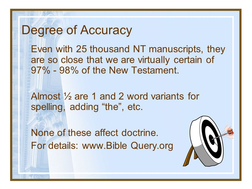 Degree of Accuracy Even with 25 thousand NT manuscripts, they are so close that we are virtually certain of 97% - 98% of the New Testament.