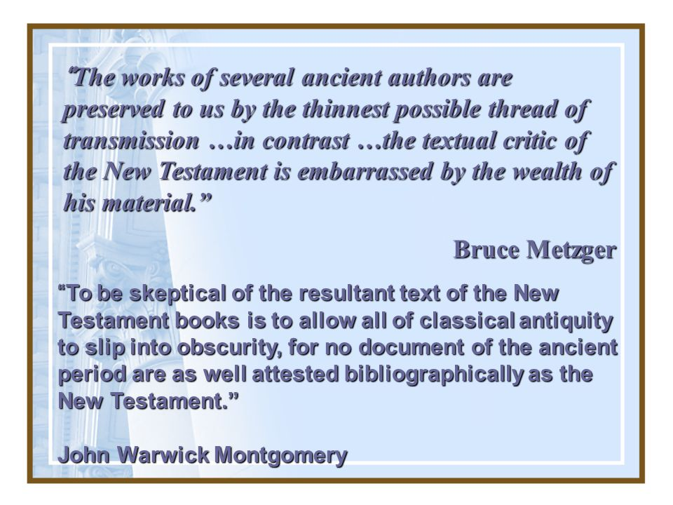 The works of several ancient authors are preserved to us by the thinnest possible thread of transmission …in contrast …the textual critic of the New Testament is embarrassed by the wealth of his material.