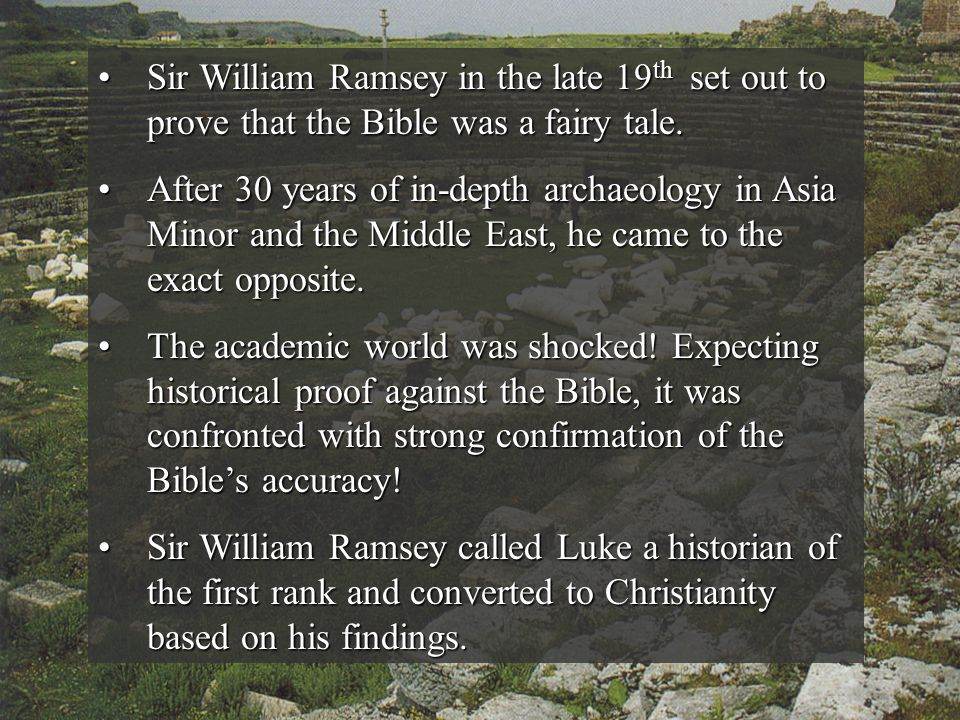 Sir William Ramsey in the late 19th set out to prove that the Bible was a fairy tale.