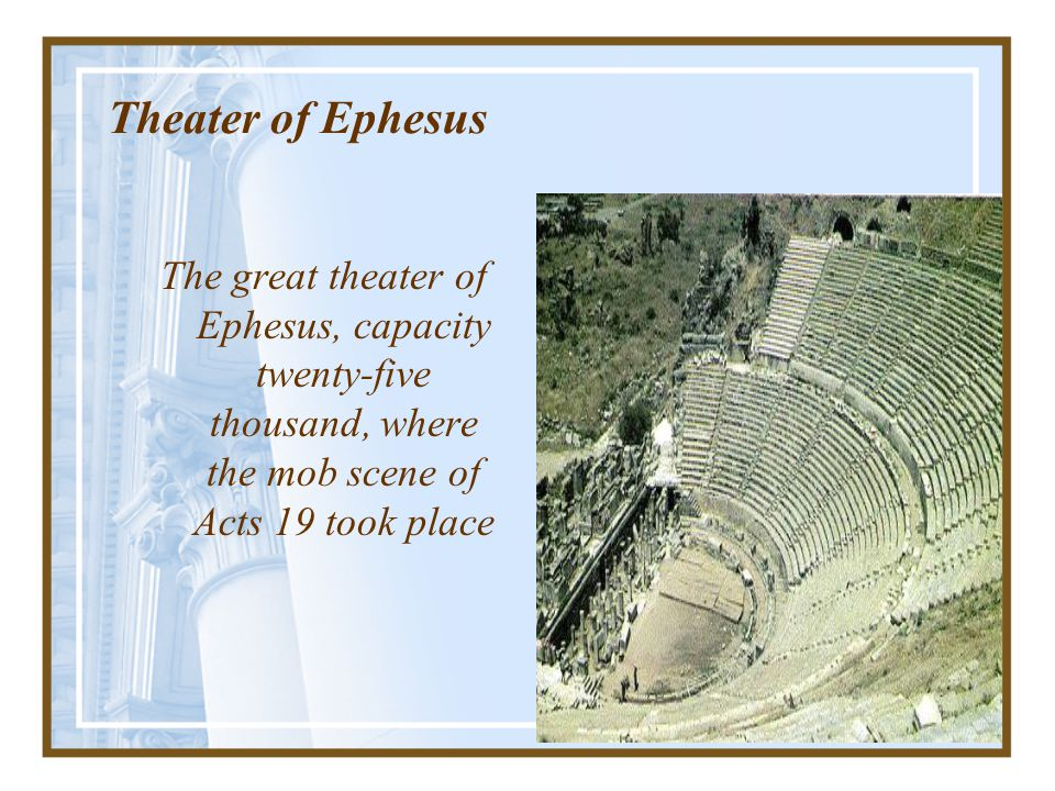 Theater of Ephesus The great theater of Ephesus, capacity twenty-five thousand, where the mob scene of Acts 19 took place.