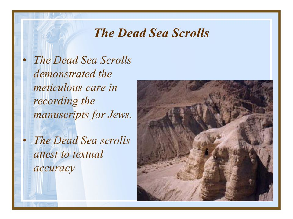 The Dead Sea Scrolls The Dead Sea Scrolls demonstrated the meticulous care in recording the manuscripts for Jews.