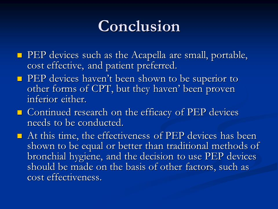 Conclusion PEP devices such as the Acapella are small, portable, cost effective, and patient preferred.