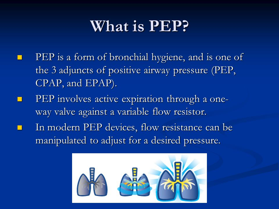 What is PEP PEP is a form of bronchial hygiene, and is one of the 3 adjuncts of positive airway pressure (PEP, CPAP, and EPAP).