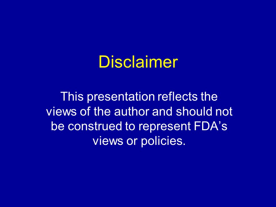 Disclaimer This presentation reflects the views of the author and should not be construed to represent FDA's views or policies.