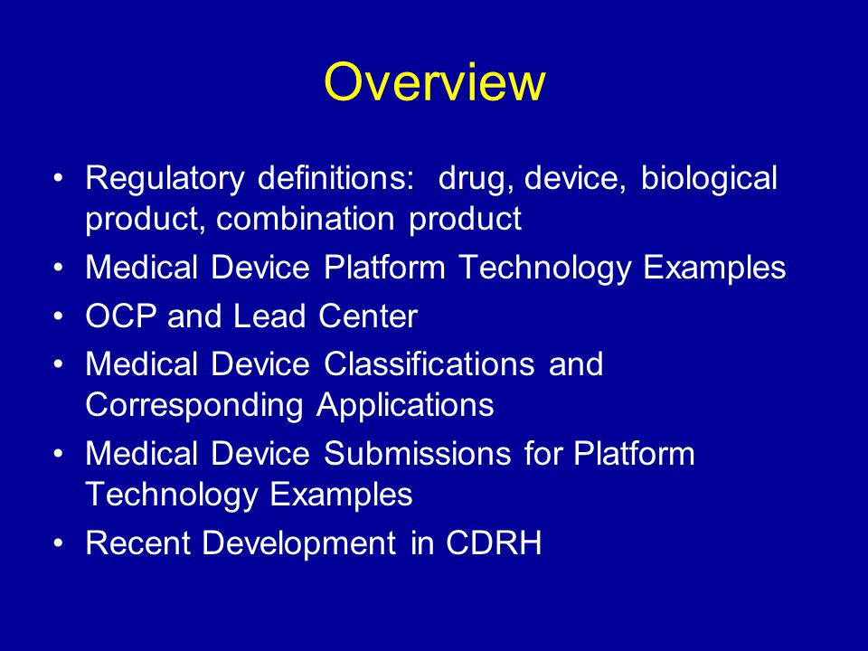 Overview Regulatory definitions: drug, device, biological product, combination product. Medical Device Platform Technology Examples.