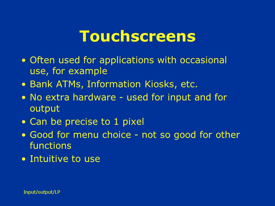 Touchscreens Often used for applications with occasional use, for example. Bank ATMs, Information Kiosks, etc.