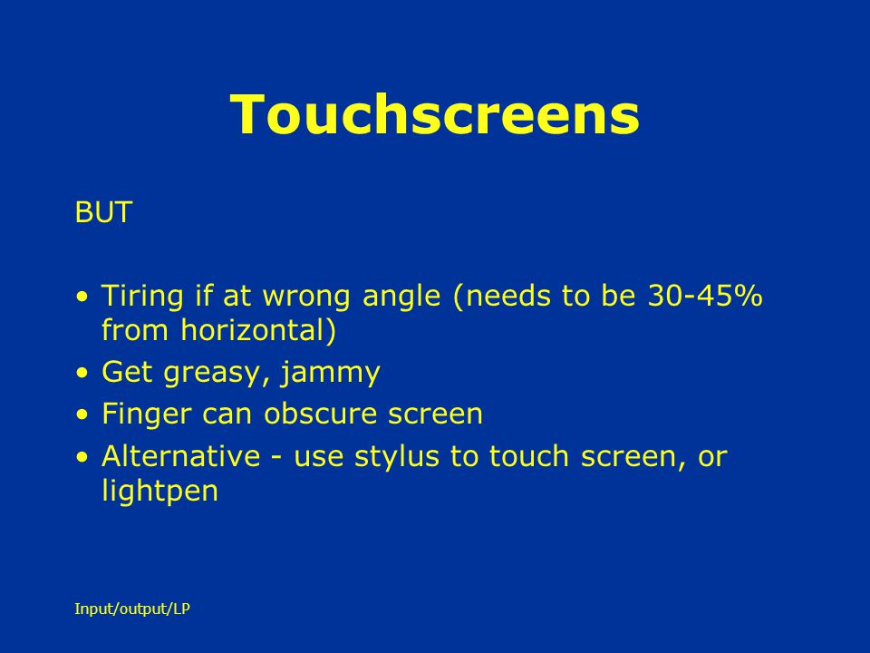 Touchscreens BUT. Tiring if at wrong angle (needs to be 30-45% from horizontal) Get greasy, jammy.