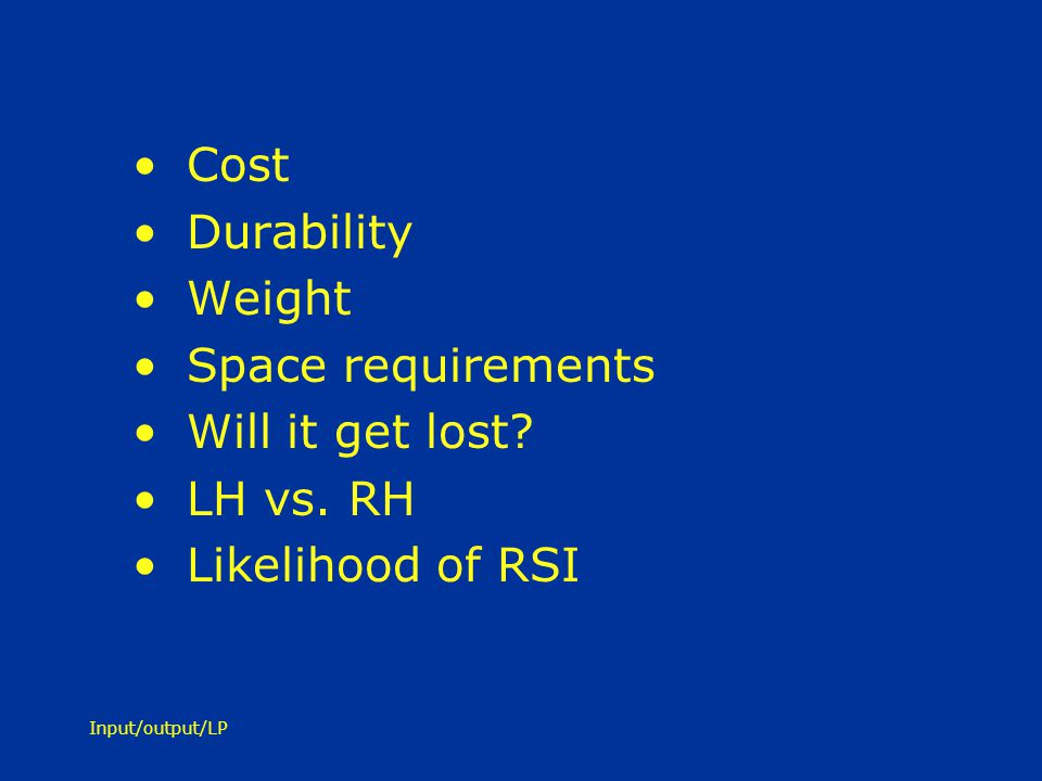 Cost Durability Weight Space requirements Will it get lost LH vs. RH