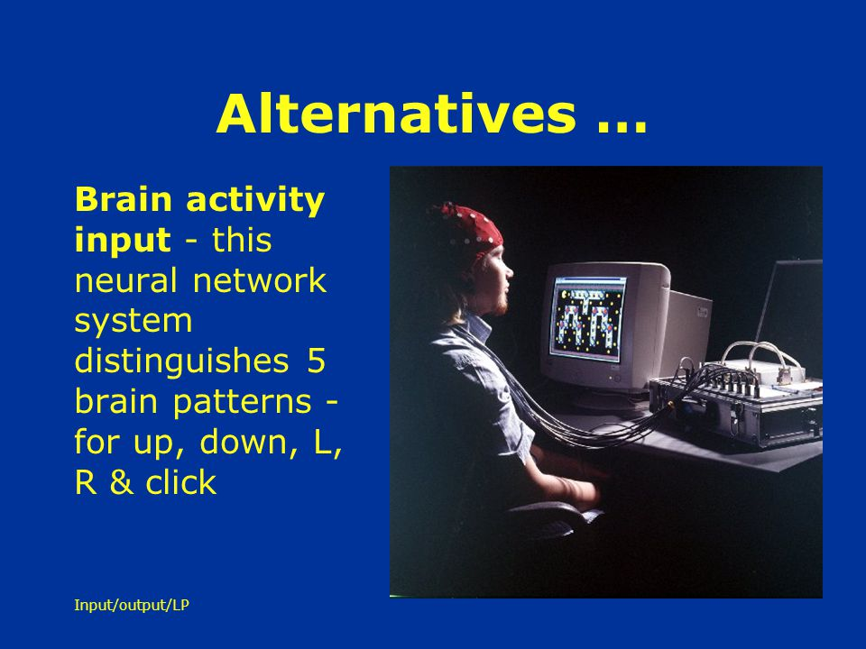 Alternatives … Brain activity input - this neural network system distinguishes 5 brain patterns - for up, down, L, R & click.