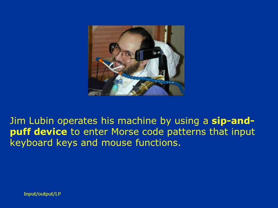 Jim Lubin operates his machine by using a sip-and-puff device to enter Morse code patterns that input keyboard keys and mouse functions.
