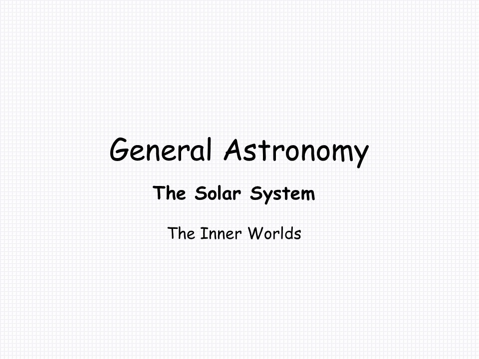 General Astronomy The Solar System The Inner Worlds