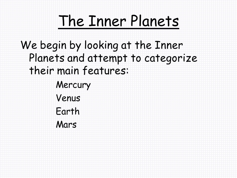 The Inner Planets We begin by looking at the Inner Planets and attempt to categorize their main features: