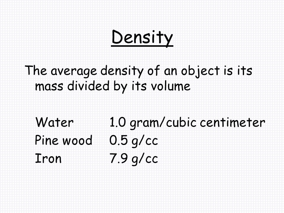 Density The average density of an object is its mass divided by its volume. Water 1.0 gram/cubic centimeter.