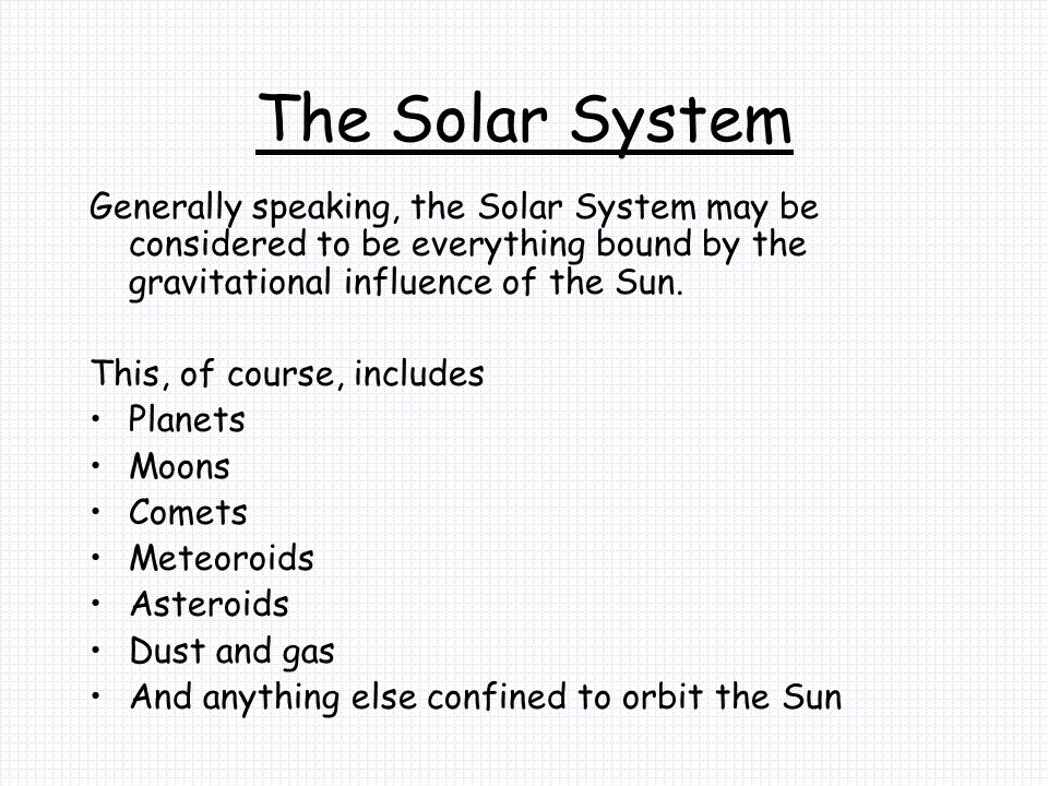 The Solar System Generally speaking, the Solar System may be considered to be everything bound by the gravitational influence of the Sun.