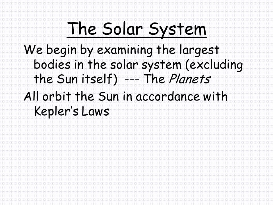 The Solar System We begin by examining the largest bodies in the solar system (excluding the Sun itself) --- The Planets.