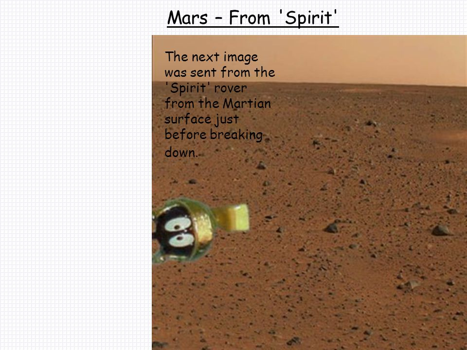 Mars – From Spirit The next image was sent from the Spirit rover from the Martian surface just before breaking down.