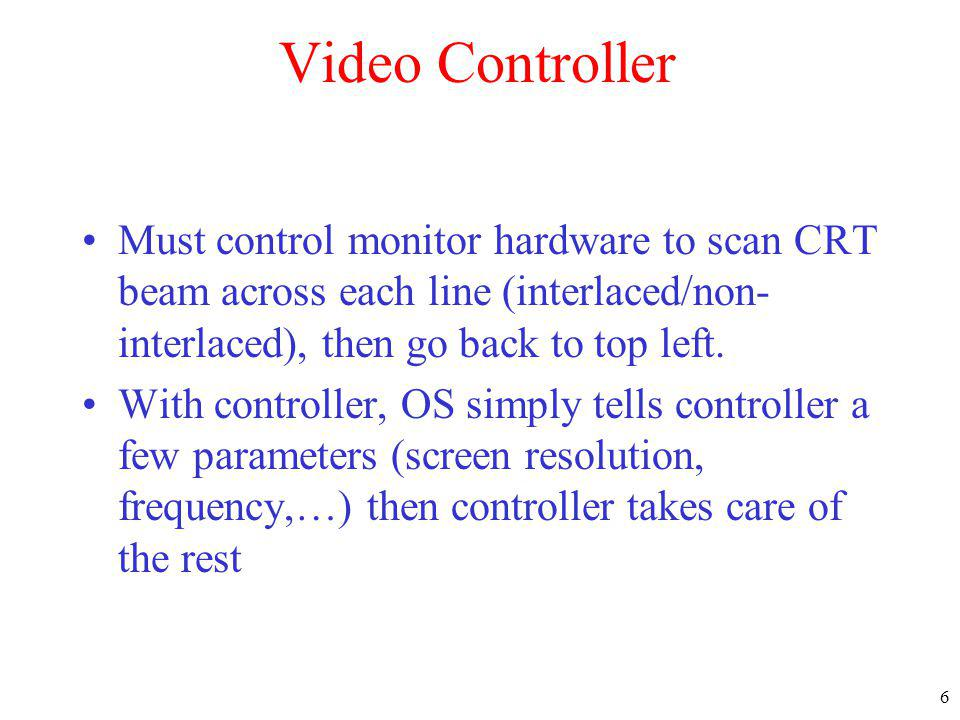 Video Controller Must control monitor hardware to scan CRT beam across each line (interlaced/non-interlaced), then go back to top left.