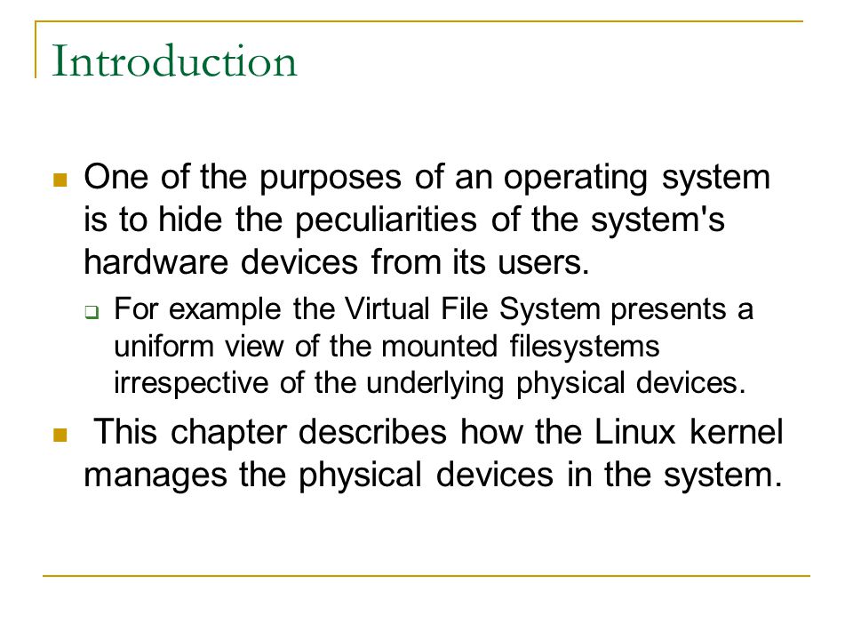 Introduction One of the purposes of an operating system is to hide the peculiarities of the system s hardware devices from its users.