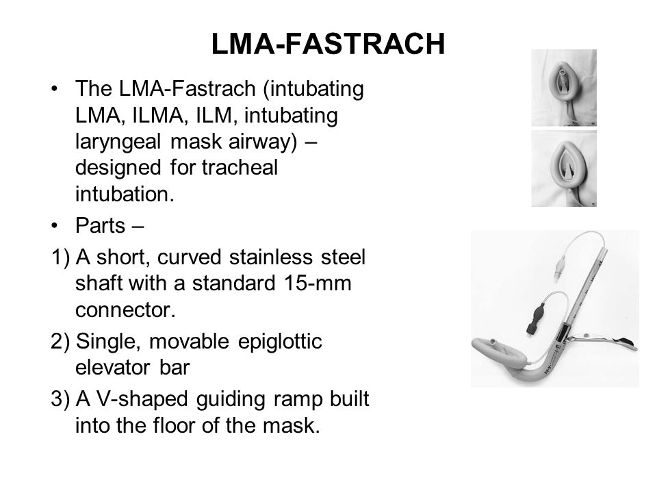 LMA-FASTRACH The LMA-Fastrach (intubating LMA, ILMA, ILM, intubating laryngeal mask airway) – designed for tracheal intubation.