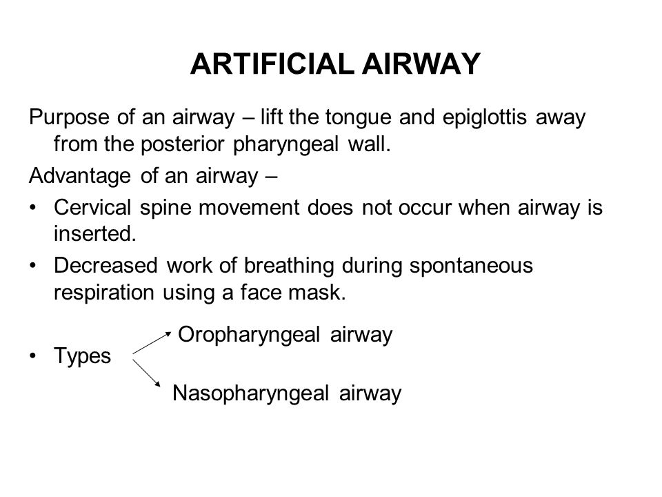 ARTIFICIAL AIRWAY Purpose of an airway – lift the tongue and epiglottis away from the posterior pharyngeal wall.