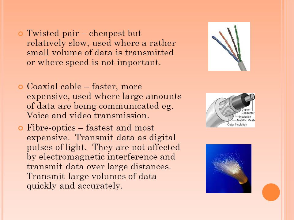 Twisted pair – cheapest but relatively slow, used where a rather small volume of data is transmitted or where speed is not important.