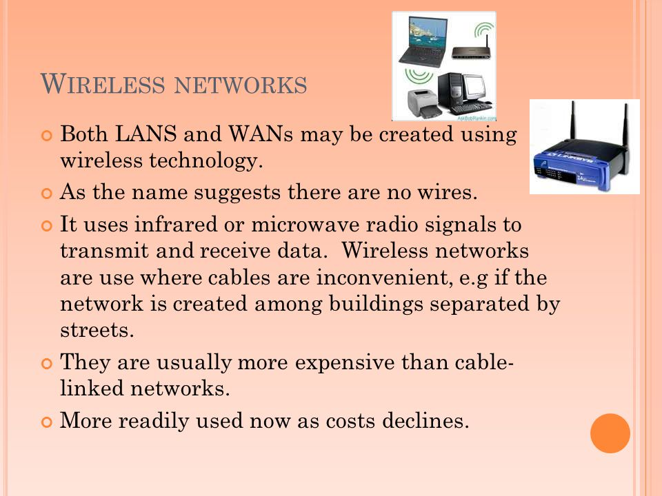 Wireless networks Both LANS and WANs may be created using wireless technology. As the name suggests there are no wires.