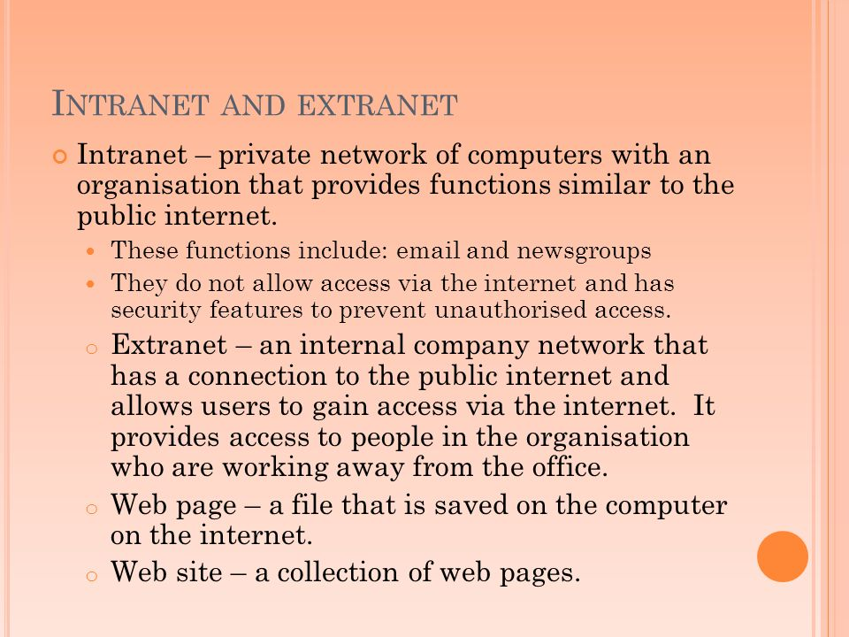 Intranet and extranet Intranet – private network of computers with an organisation that provides functions similar to the public internet.