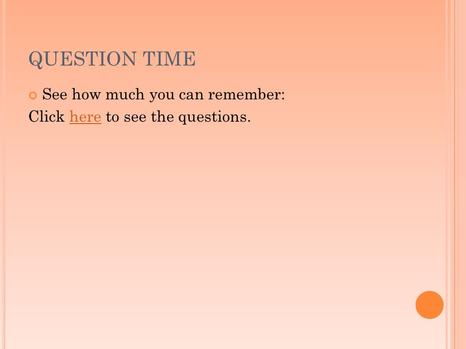 QUESTION TIME See how much you can remember: