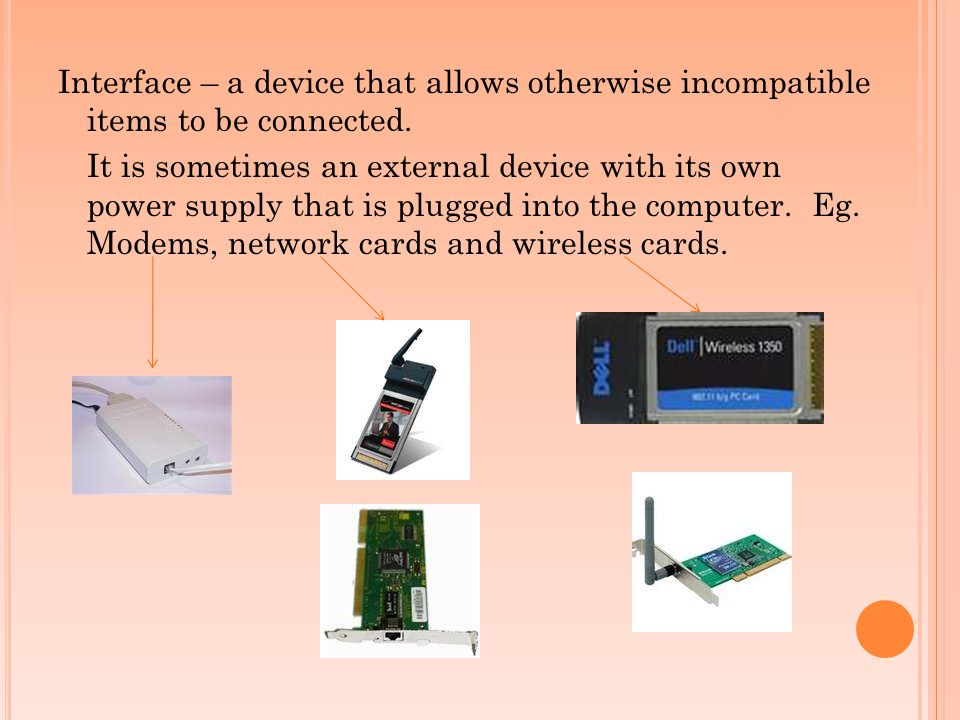 Interface – a device that allows otherwise incompatible items to be connected.