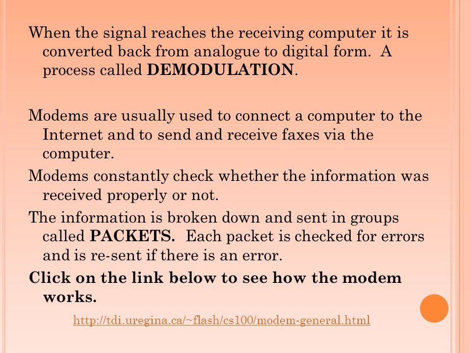 When the signal reaches the receiving computer it is converted back from analogue to digital form. A process called DEMODULATION. Modems are usually used to connect a computer to the Internet and to send and receive faxes via the computer. Modems constantly check whether the information was received properly or not. The information is broken down and sent in groups called PACKETS. Each packet is checked for errors and is re-sent if there is an error. Click on the link below to see how the modem works.