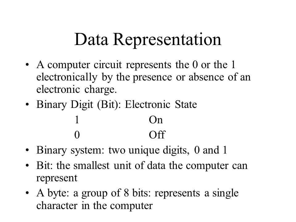 Data Representation A computer circuit represents the 0 or the 1 electronically by the presence or absence of an electronic charge.