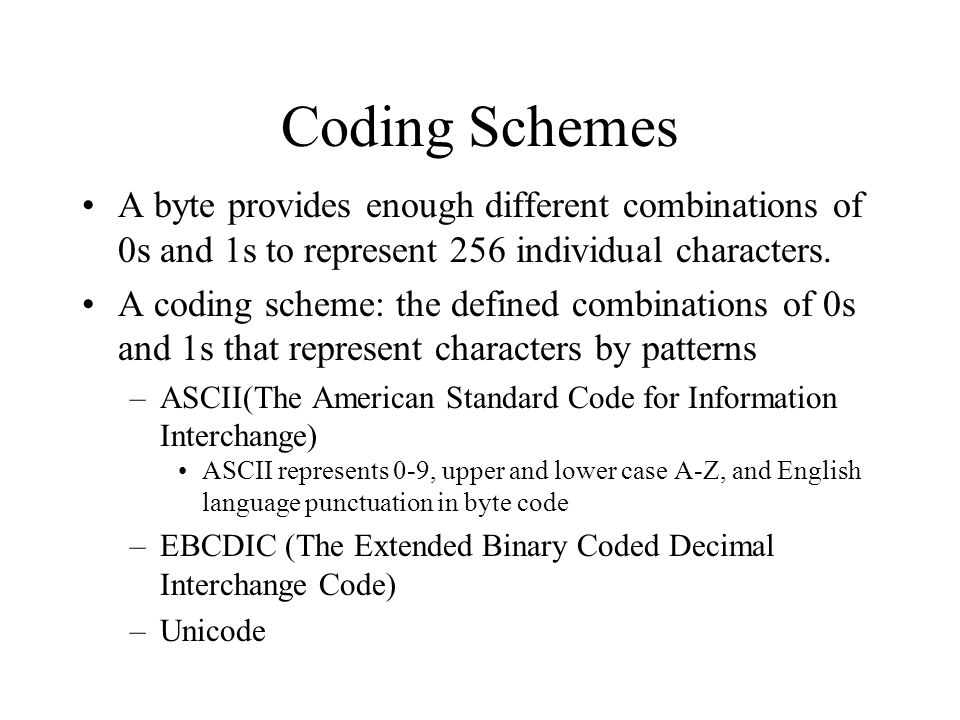 Coding Schemes A byte provides enough different combinations of 0s and 1s to represent 256 individual characters.