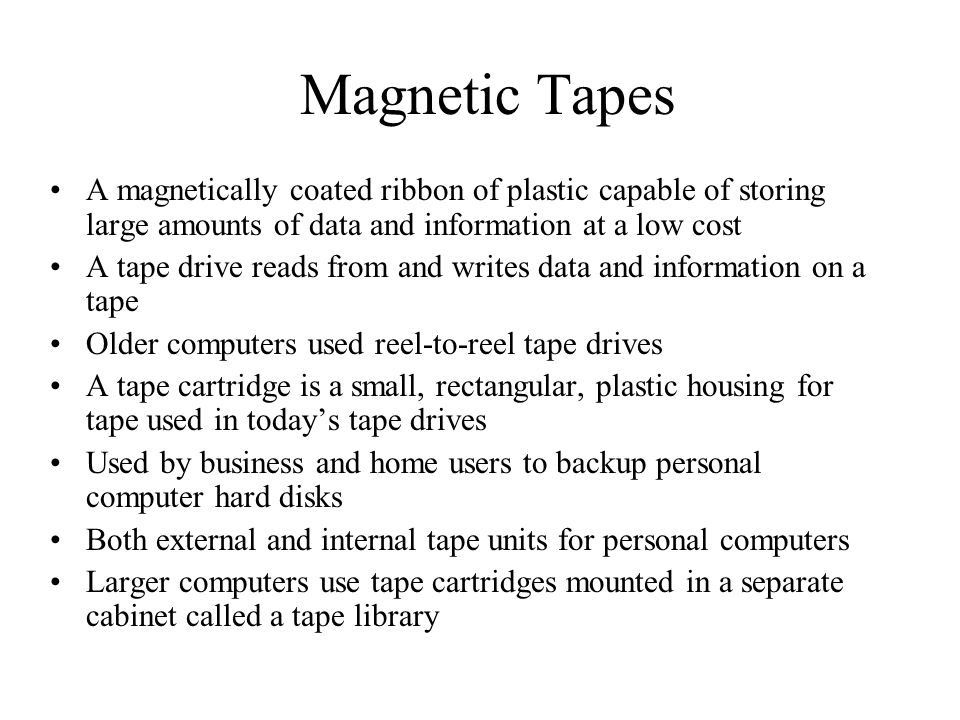 Magnetic Tapes A magnetically coated ribbon of plastic capable of storing large amounts of data and information at a low cost.