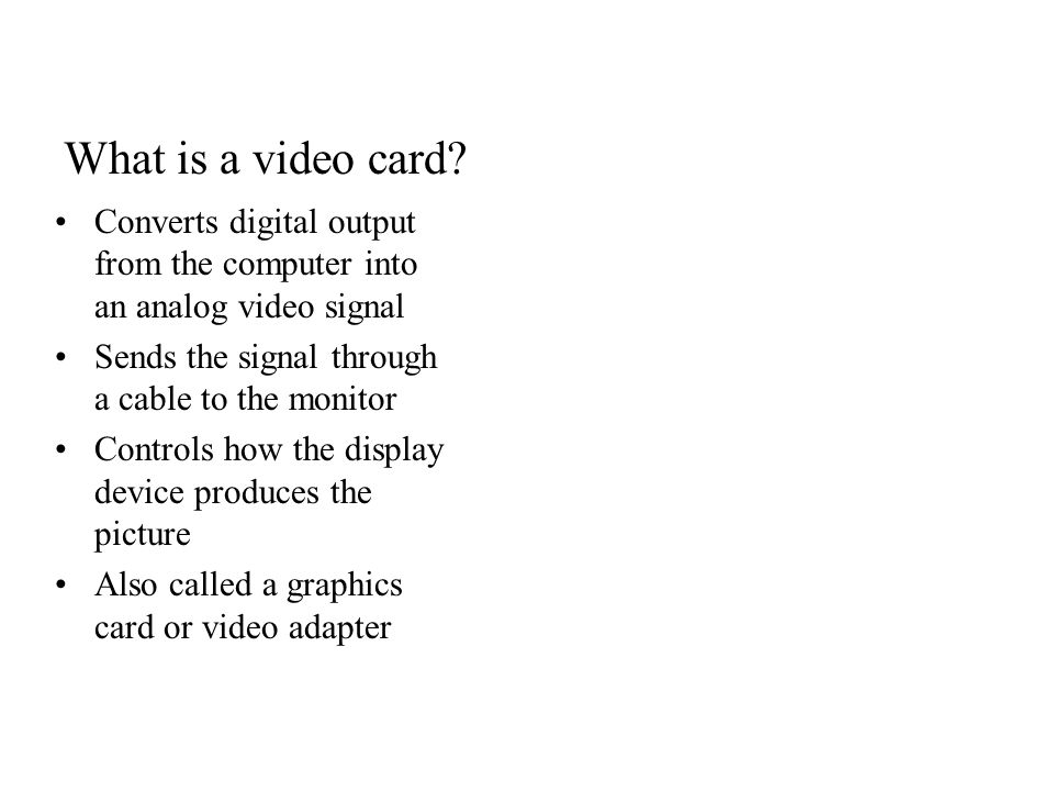 What is a video card Converts digital output from the computer into an analog video signal. Sends the signal through a cable to the monitor.