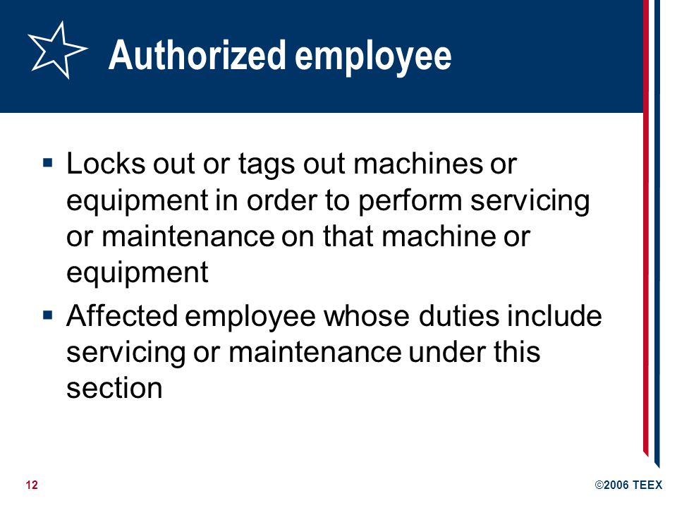 Authorized employee Locks out or tags out machines or equipment in order to perform servicing or maintenance on that machine or equipment.