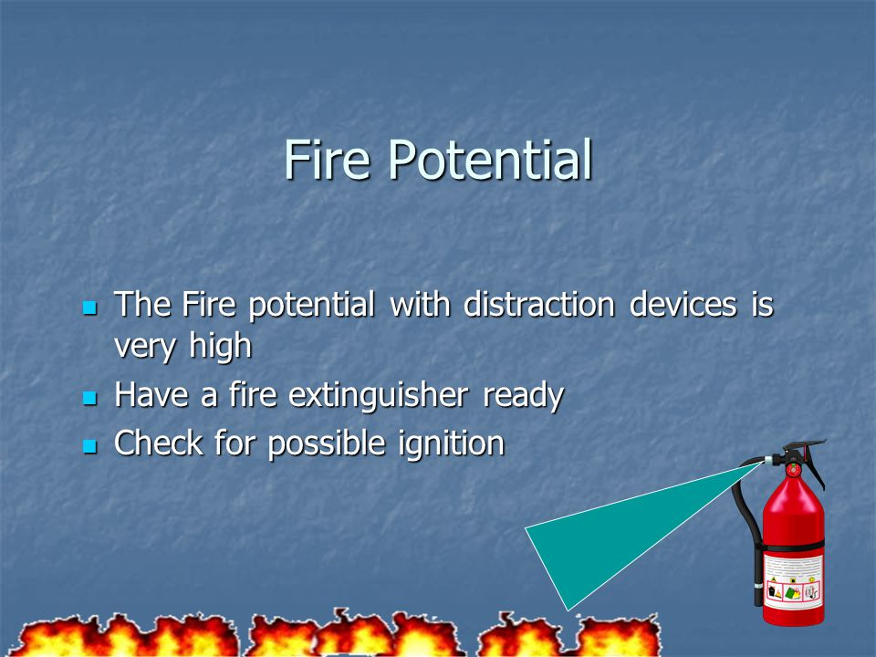 Fire Potential The Fire potential with distraction devices is very high. Have a fire extinguisher ready.