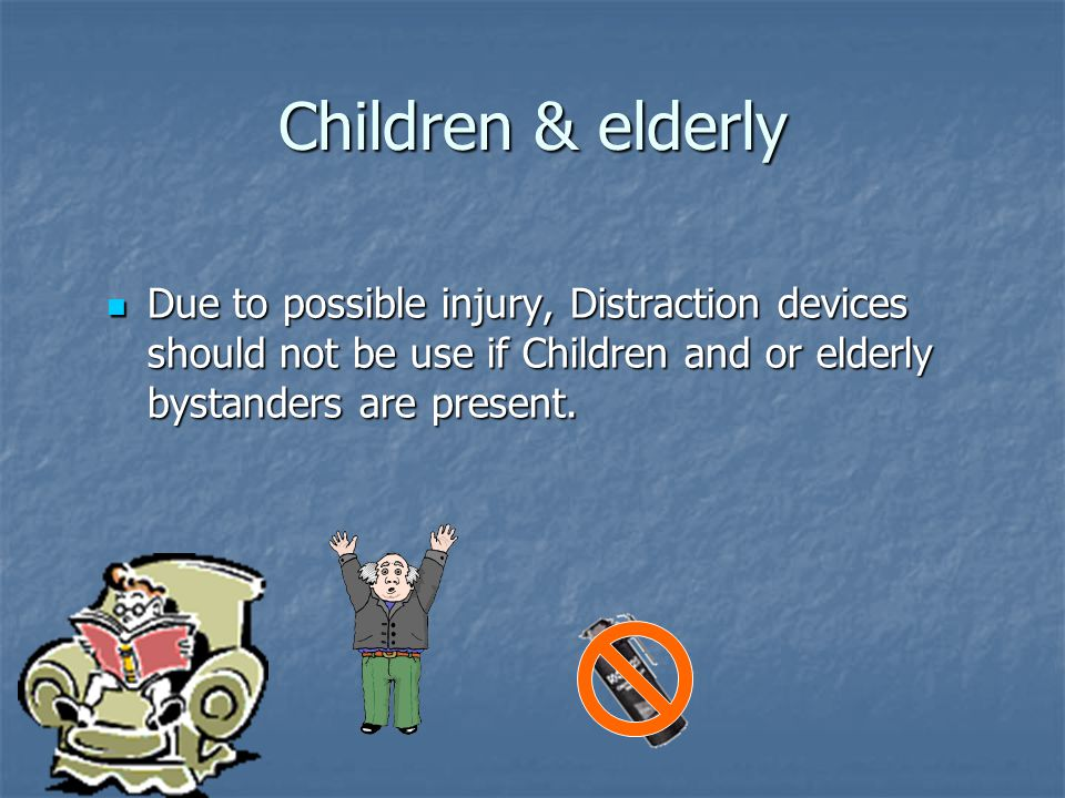 Children & elderly Due to possible injury, Distraction devices should not be use if Children and or elderly bystanders are present.
