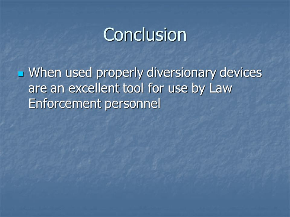 Conclusion When used properly diversionary devices are an excellent tool for use by Law Enforcement personnel.