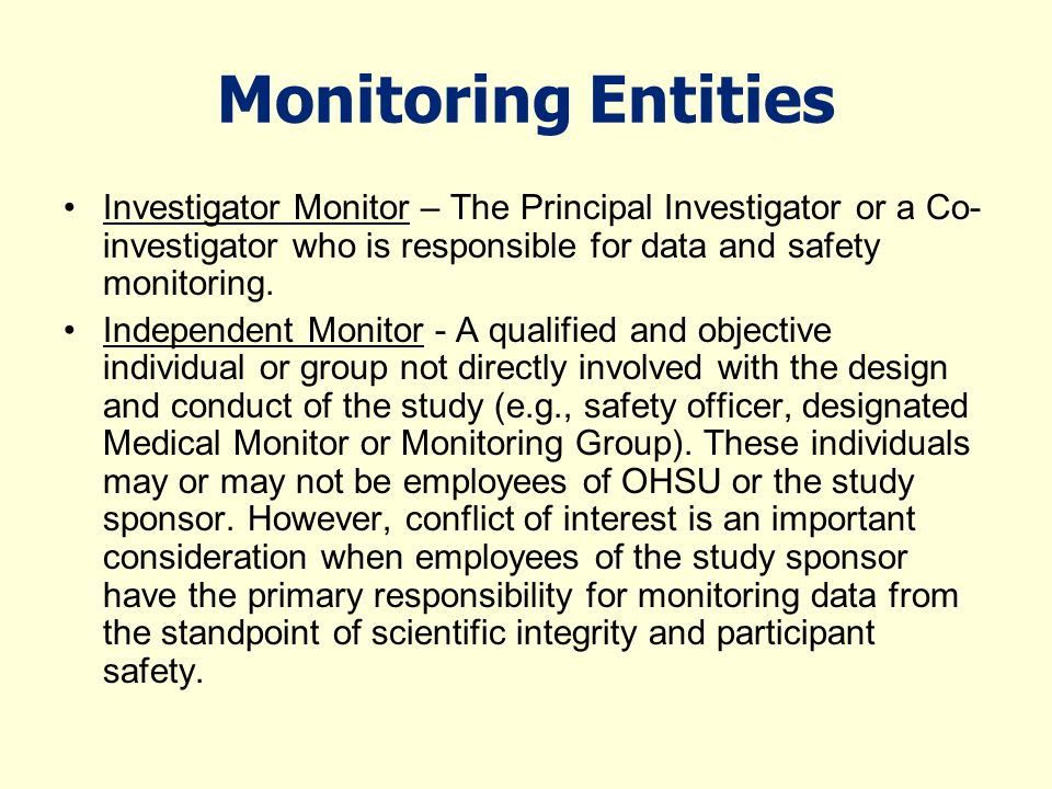 Monitoring Entities Investigator Monitor – The Principal Investigator or a Co-investigator who is responsible for data and safety monitoring.