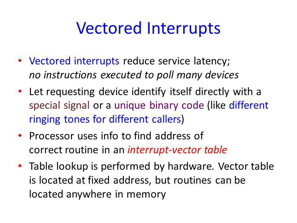 Vectored Interrupts Vectored interrupts reduce service latency; no instructions executed to poll many devices.