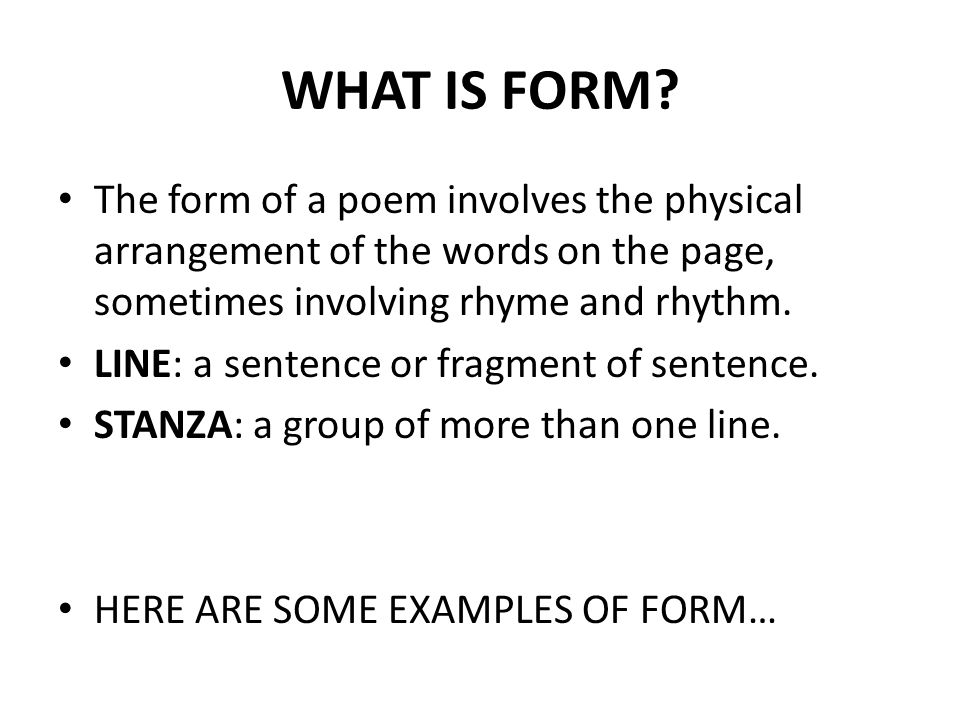 WHAT IS FORM The form of a poem involves the physical arrangement of the words on the page, sometimes involving rhyme and rhythm.