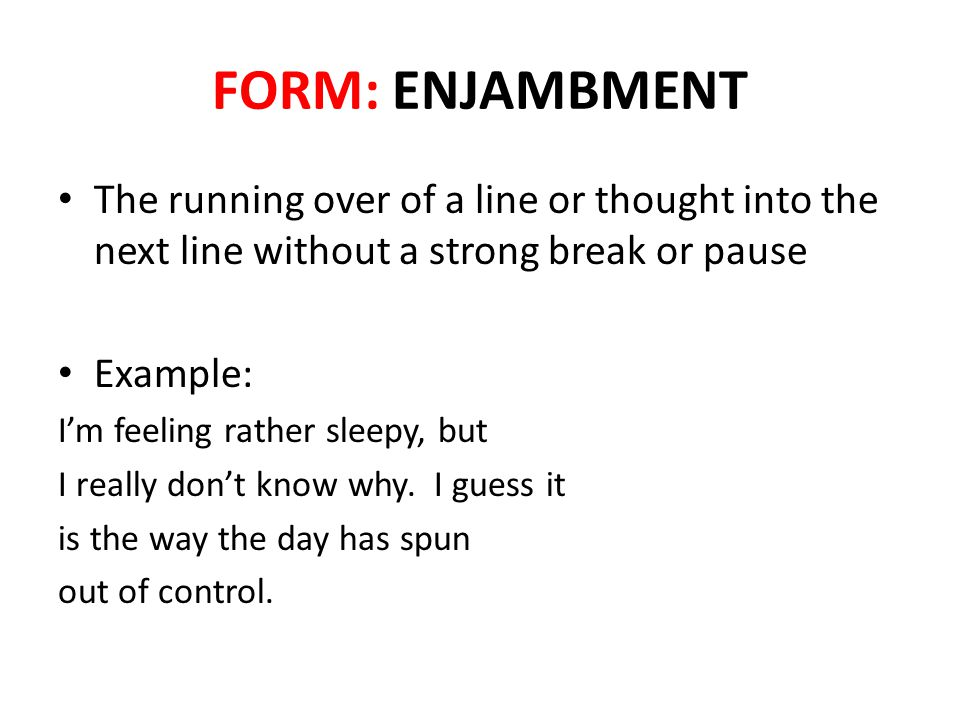 FORM: ENJAMBMENT The running over of a line or thought into the next line without a strong break or pause.