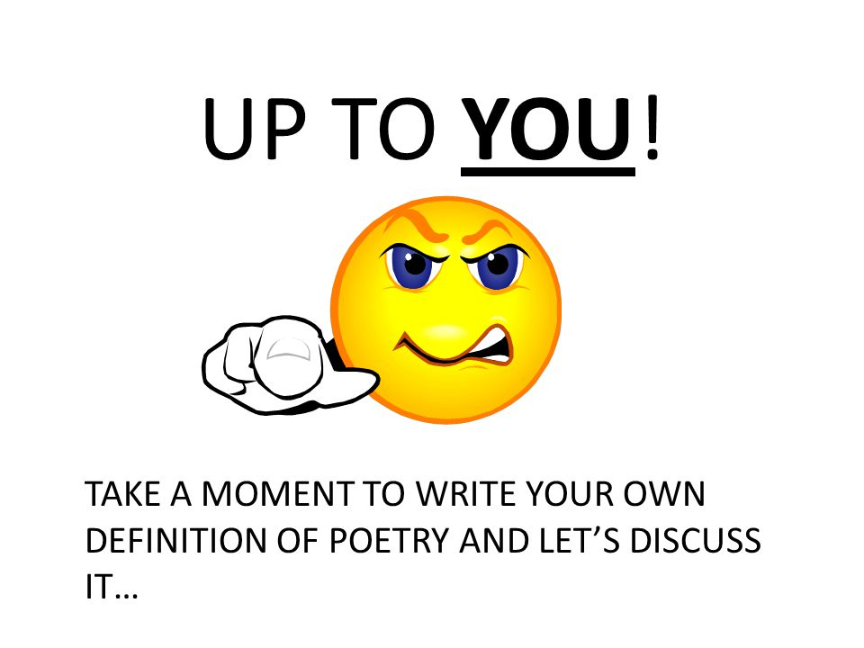 UP TO YOU! TAKE A MOMENT TO WRITE YOUR OWN DEFINITION OF POETRY AND LET'S DISCUSS IT…