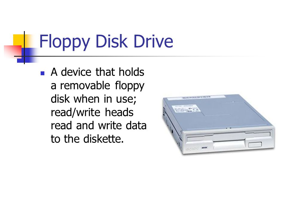 Floppy Disk Drive A device that holds a removable floppy disk when in use; read/write heads read and write data to the diskette.