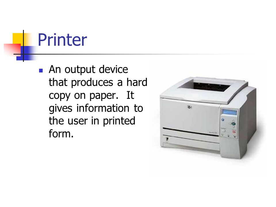 Printer An output device that produces a hard copy on paper.